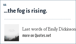Last words of Emily Dickinson: ...the fog is rising.