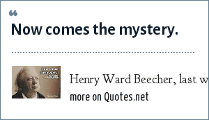 Henry Ward Beecher, last words: Now comes the mystery.