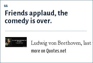 Ludwig von Beethoven, last words: Friends applaud, the comedy is over.