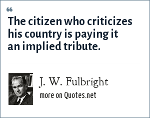 J. W. Fulbright: The citizen who criticizes his country is paying it an implied tribute.