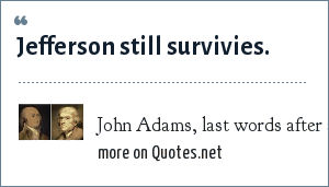 John Adams, last words after a lifetime competing with Thomas Jefferson: Jefferson still survivies.
