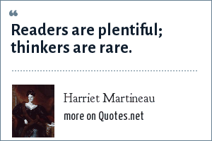 Harriet Martineau: Readers are plentiful; thinkers are rare.