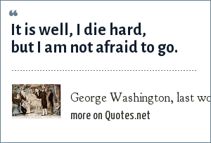 George Washington, last words, 14 December 1799.: It is well, I die hard, but I am not afraid to go.