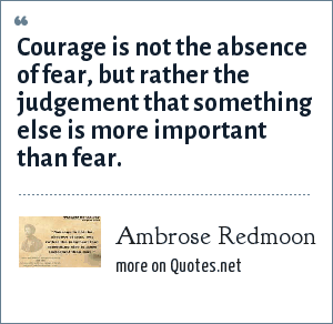 Ambrose Redmoon: Courage is not the absence of fear, but rather the judgement that something else is more important than fear.