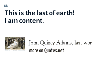 John Quincy Adams, last words, 21 February 1848.: This is the last of earth! I am content.