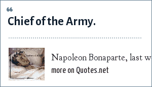 Napoleon Bonaparte, last words, 1821: Chief of the Army.