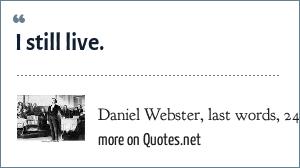 Daniel Webster, last words, 24 October 1852.: I still live.