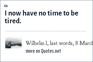 Wilhelm I, last words, 8 March 1888.: I now have no time to be tired.