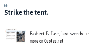 Robert E. Lee, last words, 12 October 1870.: Strike the tent.