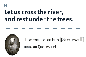 Thomas Jonathan [Stonewall] Jackson, last words, 10 May 1863.: Let us cross the river, and rest under the trees.