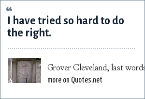 Grover Cleveland, last words, 1908.: I have tried so hard to do the right.