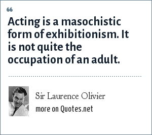 Sir Laurence Olivier: Acting is a masochistic form of exhibitionism. It is not quite the occupation of an adult.