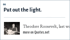 Theodore Roosevelt, last words, 6 January 1919: Put out the light.
