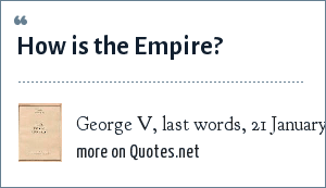 George V, last words, 21 January 1936.: How is the Empire?