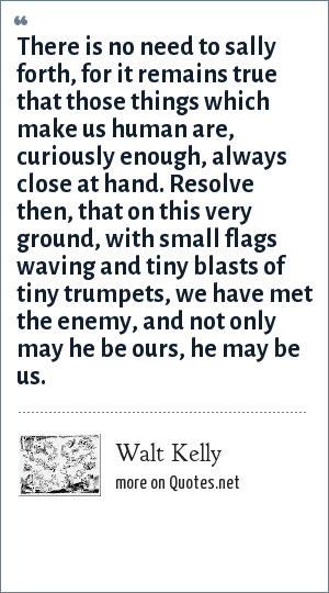 Walt Kelly: There is no need to sally forth, for it remains true that those things which make us human are, curiously enough, always close at hand. Resolve then, that on this very ground, with small flags waving and tiny blasts of tiny trumpets, we have met the enemy, and not only may he be ours, he may be us.