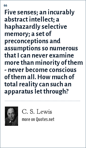 C. S. Lewis: Five senses; an incurably abstract intellect; a haphazardly selective memory; a set of preconceptions and assumptions so numerous that I can never examine more than minority of them - never become conscious of them all. How much of total reality can such an apparatus let through?