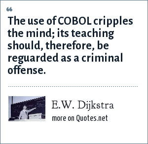 E.W. Dijkstra: The use of COBOL cripples the mind; its teaching should, therefore, be reguarded as a criminal offense.