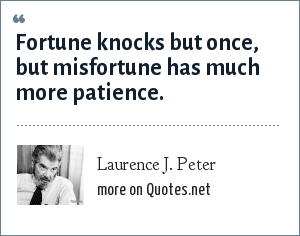 Laurence J. Peter: Fortune knocks but once, but misfortune has much more patience.