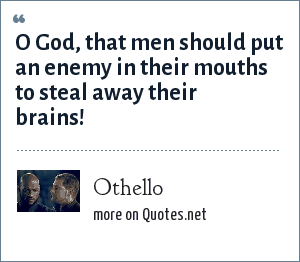 Othello: O God, that men should put an enemy in their mouths to steal away their brains!