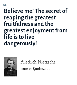 Friedrich Nietzsche: Believe me! The secret of reaping the greatest fruitfulness and the greatest enjoyment from life is to live dangerously!