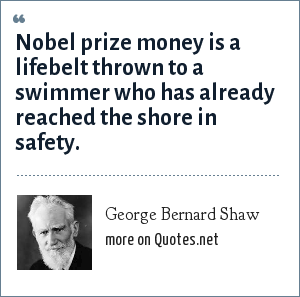 George Bernard Shaw: Nobel prize money is a lifebelt thrown to a swimmer who has already reached the shore in safety.