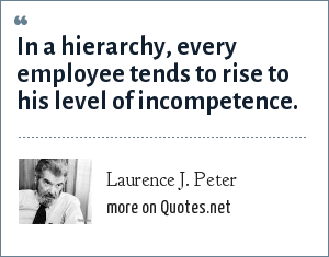 Laurence J. Peter: In a hierarchy, every employee tends to rise to his level of incompetence.