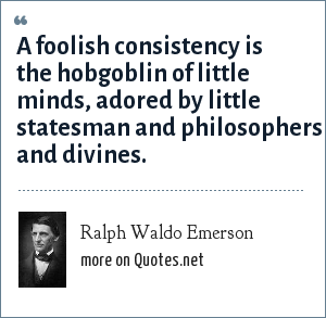 Ralph Waldo Emerson: A foolish consistency is the hobgoblin of little minds, adored by little statesman and philosophers and divines.
