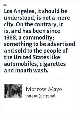 Morrow Mayo: Los Angeles, it should be understood, is not a mere city. On the contrary, it is, and has been since 1888, a commodity; something to be advertised and sold to the people of the United States like automobiles, cigarettes and mouth wash.