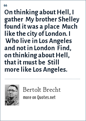 Bertolt Brecht: On thinking about Hell, I gather <br> My brother Shelley found it was a place <br> Much like the city of London. I <br> Who live in Los Angeles and not in London <br> Find, on thinking about Hell, that it must be <br> Still more like Los Angeles.