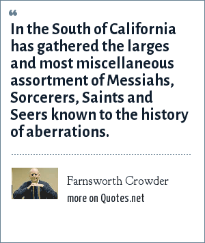 Farnsworth Crowder: In the South of California has gathered the larges and most miscellaneous assortment of Messiahs, Sorcerers, Saints and Seers known to the history of aberrations.