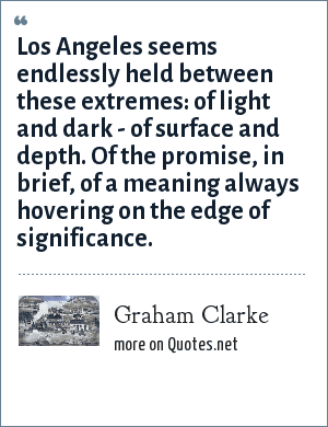 Graham Clarke: Los Angeles seems endlessly held between these extremes: of light and dark - of surface and depth. Of the promise, in brief, of a meaning always hovering on the edge of significance.