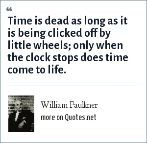 William Faulkner: Time is dead as long as it is being clicked off by little wheels; only when the clock stops does time come to life.