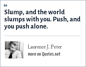 Laurence J. Peter: Slump, and the world slumps with you. Push, and you push alone.