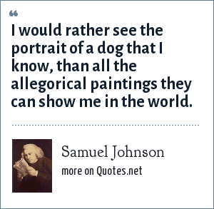 Samuel Johnson: I would rather see the portrait of a dog that I know, than all the allegorical paintings they can show me in the world.