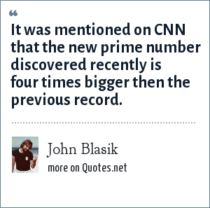 John Blasik: It was mentioned on CNN that the new prime number discovered recently is four times bigger then the previous record.
