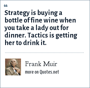 Frank Muir: Strategy is buying a bottle of fine wine when you take a lady out for dinner. Tactics is getting her to drink it.