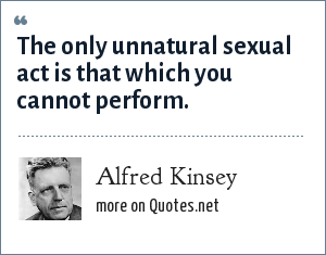 Alfred Kinsey: The only unnatural sexual act is that which you cannot perform.