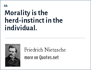 Friedrich Nietzsche: Morality is the herd-instinct in the individual.