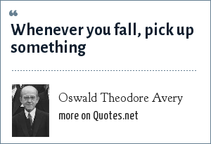 Oswald Theodore Avery: Whenever you fall, pick up something