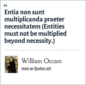 William Occam: Entia non sunt multiplicanda praeter necessitatem (Entities must not be multiplied beyond necessity.)