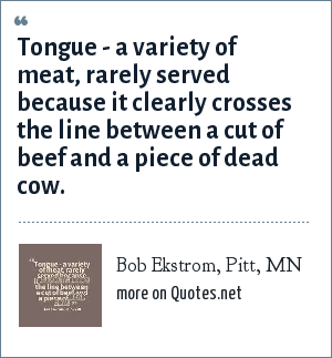 Bob Ekstrom, Pitt, MN: Tongue - a variety of meat, rarely served because it clearly crosses the line between a cut of beef and a piece of dead cow.