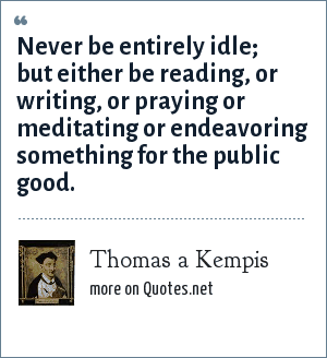 Thomas a Kempis: Never be entirely idle; but either be reading, or writing, or praying or meditating or endeavoring something for the public good.