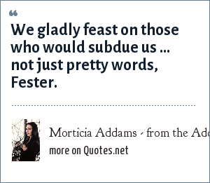Morticia Addams - from the Addams Family movie: We gladly feast on those who would subdue us ... not just pretty words, Fester.