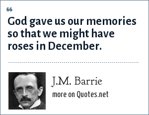 J.M. Barrie: God gave us our memories so that we might have roses in December.