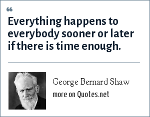 George Bernard Shaw: Everything happens to everybody sooner or later if there is time enough.