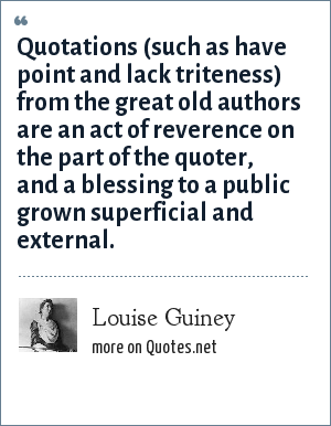 Louise Guiney: Quotations (such as have point and lack triteness) from the great old authors are an act of reverence on the part of the quoter, and a blessing to a public grown superficial and external.