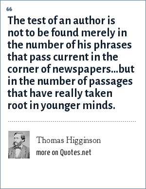 Thomas Higginson: The test of an author is not to be found merely in the number of his phrases that pass current in the corner of newspapers...but in the number of passages that have really taken root in younger minds.