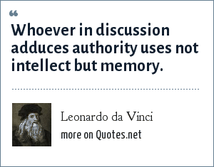 Leonardo da Vinci: Whoever in discussion adduces authority uses not intellect but memory.