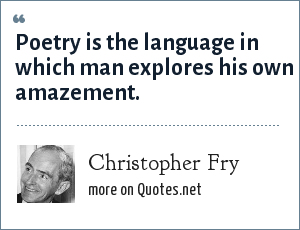 Christopher Fry: Poetry is the language in which man explores his own amazement.