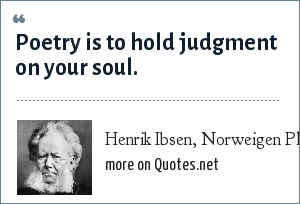 Henrik Ibsen, Norweigen Playwright: Poetry is to hold judgment on your soul.